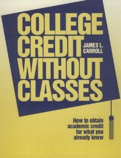 College Credit Without Classrooms How to Obtain Academic Credit for What You Already Know James L. Carroll 9780894341656 Books
