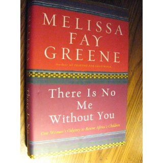 There Is No Me Without You: One Woman's Odyssey to Rescue Africa's Children: Melissa Fay Greene: 9781596911161: Books