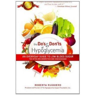The Do's & Don'ts of Hypoglycemia:An Everyday Guide to Low Blood Sugar Too Often Misunderstood and Misdiagnosed!: Roberta Ruggerio: 9780883912591: Books