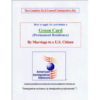 How to apply for and obtain a Green card by Marriage to a U.S. Citizen   The Complete Do it Yourself Kit: Inc. The staff at American Immigration Network: 9781893960022: Books