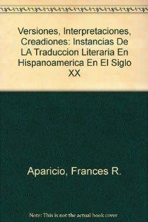 Versiones, Interpretaciones, Creadiones: Instancias De LA Traduccion Literaria En Hispanoamerica En El Siglo XX (9780935318180): Frances R. Aparicio: Books