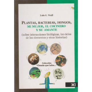 Plantas, bacterias, hongos, mi mujer, el cocinero y su amante (sobre interacciones biologicas, los ciclos de los elementos y otras historias) (Spanish Edition): Luis Wall: 9789682324628: Books