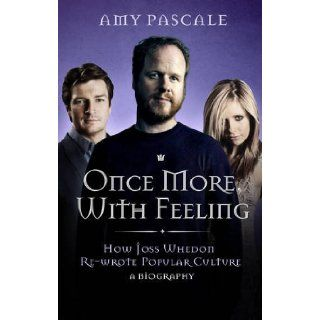 Once More, with Feeling: How Joss Whedon Re wrote Popular Culture   a Biography: 9781845137199: Books