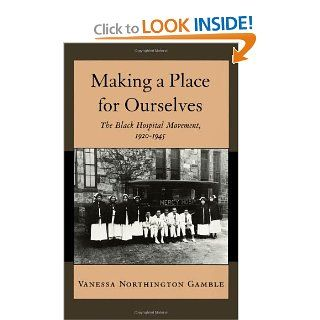 Making a Place for Ourselves: The Black Hospital Movement, 1920 1945 (9780195078893): Vanessa Northington Gamble: Books