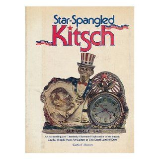 Star spangled kitsch: An astounding and tastelessly illustrated exploration of the bawdy, gaudy, shoddy mass art culture in this grand land of ours: Curtis F Brown: 9780876632567: Books