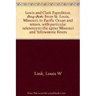 Lewis and Clark Expedition, 1804 1806 From St. Louis, Missouri, to Pacific Ocean and return, with particular reference to the upper Missouri and Yellowstone Rivers Louis W Link Books