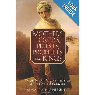 Mothers, Lovers, Priests, Prophets, and Kings What the Old Testament Tells Us about God and Ourselves Mary Deeley Books