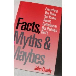 Facts, Myths and Maybes: Everything You Think You Know about Catholicism, But Perhaps Don't (9780883472729): John Deedy: Books