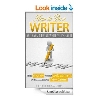 How to Be a Writer and Earn a Living While You're At It Make Money Writing Web Content and (Possibly) Start a New Career eBook De Novo Digital Media Kindle Store