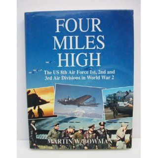Four Miles High: The US 8th Air Force 1st, 2nd and 3rd Air Divisions in World War 2: Martin Bowman: 9781852604066: Books