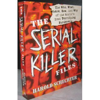 The Serial Killer Files: The Who, What, Where, How, and Why of the World's Most Terrifying Murderers: Harold Schechter: 9780345465665: Books