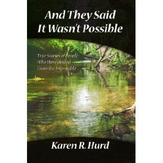 And They Said It Wasn't Possible: True Stories Of People Who Were Healed From The Impossible: Karen R. Hurd: 9781412082129: Books