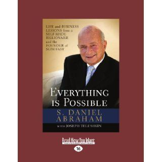 Everything Is Possible: Life and Business Lessons from a Self Made Billionaire and the Founder of Slim Fast: S. Daniel Abraham: 9781458758460: Books