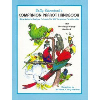 Sally Blanchard's Companion Parrot Handbook: Using Nurturing Guidance to Create the Best Companion Parrot Possible: Aka, the Happy Bappy Fun Book: Sally Blanchard: 9780967129808: Books