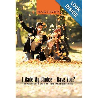 I Made My Choice Have You?: One Man's Thoughts on Issues in Our National News and Possible Solutions: Blair Stevens: 9781475958942: Books