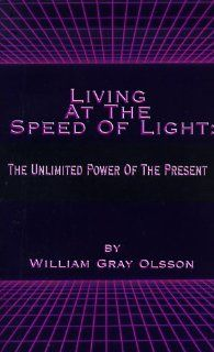 Living at the Speed of Light: The Unlimited Power of the Present (9781587213229): William Gray Olsson: Books