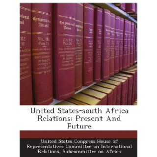 United States south Africa Relations: Present And Future: Subcommittee on Africa, . United States Congress House of Representatives Committee on International Relations: Books