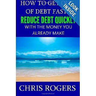 How to Get Out Of Debt Fast: Reduce Debt Quickly With The Money You Currently Make: Chris Rogers: 9781482376838: Books