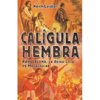 Caligula Hembra / Female Caligula: Ranavalona, La Reina Loca de Madagascar/ Ranavalona, the Mad Queen of Madagascar (Spanish Edition): Keith Laidler: 9789681342722: Books