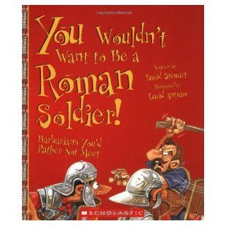 You Wouldn't Want to Be a Roman Soldier Barbarians You'd Rather Not Meet David Stewart, David Antram, David Salariya 9780531124482 Books
