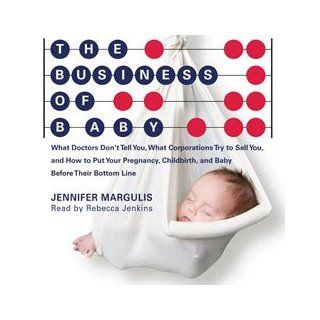 The Business of Baby: What Doctors Don't Tell You, What Corporations Don't Tell You, and How to Put Your Pregnancy, Childbirth, and Pregnancy Before Their Bottom Line: Jennifer Margulis, Rebecca Jenkins: 9781927401507: Books