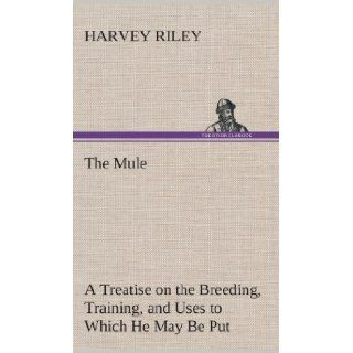 The Mule a Treatise on the Breeding, Training, and Uses to Which He May Be Put: Harvey Riley: 9783849516024: Books