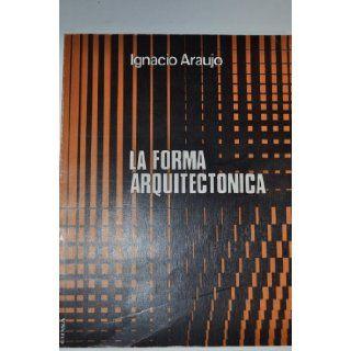 La forma arquitectonica (Coleccion Arquitectura) (Spanish Edition) Ignacio Araujo 9788431302337 Books