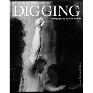 Digging: The Workers of Boston's Big Dig: Michael Hintlian, Frederick Salvucci: 9781889833927: Books