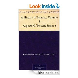A History of Science, Volume 5 Aspects Of Recent Science eBook: Henry Smith Williams, Edward Huntington Williams: Kindle Store