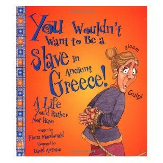 You Wouldn't Want to Be a Slave in Ancient Greece!: A Life You'd Rather Not Have (You Wouldn't Want To): Fiona MacDonald, David Salariya, David Antram: 9780531162033: Books