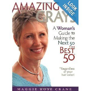 Amazing Grays: A Woman's Guide to Making the Next 50 the Best 50 *Regardless of your hair color!: Maggie Rose Crane: 9780966087499: Books