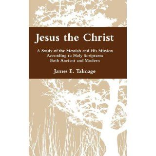 Jesus the Christ: A Study of the Messiah and His Mission According to Holy Scriptures Both Ancient and Modern: James E. Talmage: 9780983752110: Books