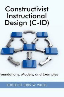 Constructivist Instructional Design (C ID) Foundations, Models, and Examples (HC) (Research in the Epistemologies of Practice Theories That Gu) Jerry W Willis 9781930608610 Books