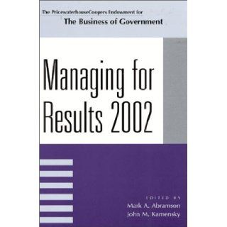 Managing For Results 2002 (IBM Center for the Business of Government): Mark A. Abramson, John M. Kamensky, John Carnevale, David G. Frederickson, Peter Frumkin, Patrick J. Murphy, Kathryn E. Newcomer, Paul E. O'Connell, Mary Ann Scheirer: 9780742513525