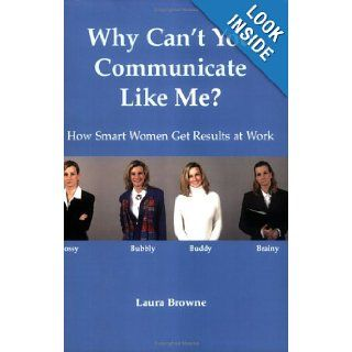 Why Can't You Communicate Like Me? How Smart Women Get Results At Work: Laura Browne: 9780976565901: Books
