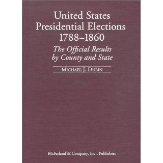 United States Presidential Elections, 1788 1860: The Official Results by County and State: Michael J. Dubin: 9780786410170: Books