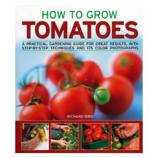 How to Grow Tomatoes: A practical gardening guide for great results, with step by step advice and 200 colour photographs: Richard Bird: 9781844764983: Books