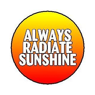 "Proverb Saying Quote ~ Always Radiate Sunshine 1.25"" Pinback Button Badge / Pin   Life Inspirational"