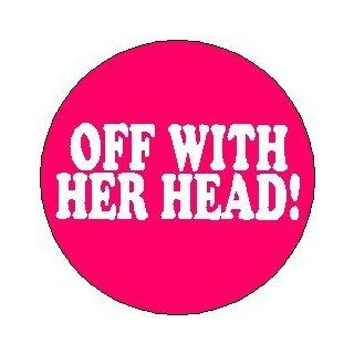 "Alice in Wonderland ~ Proverb Saying Quote "" OFF WITH HER HEAD ! "" Pinback Button 1.25"" Pin / Badge: Novelty Buttons And Pins: Clothing"