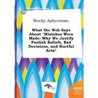 Wacky Aphorisms, What the Web Says about Mistakes Were Made: Why We Justify Foolish Beliefs, Bad Decisions, and Hurtful Acts: Samuel Manning: 9785517258694: Books