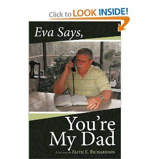Eva Says, You're My Dad: A True Story: Faith E. Richardson: 9781452038285: Books