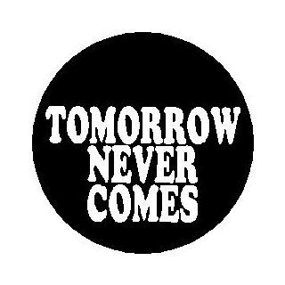 "Proverb Saying Quote "" TOMORROW NEVER COMES "" Pinback Button 1.25"" Pin / Badge: Everything Else"