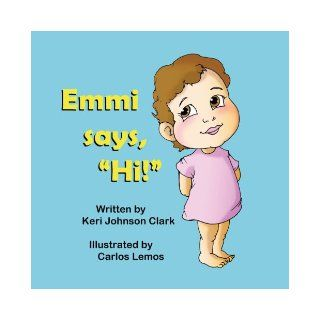 "Emmi says, ""Hi!"": Keri Johnson Clark, Carlos Lemos: 9781612251660: Books"