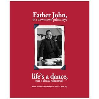 Father John, the Downtown Priest Says Life's a Dance, Not a Dress Rehearsal: John G. Sturm: 9780974232706: Books