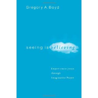 Seeing Is Believing: Experience Jesus through Imaginative Prayer: Gregory A. Boyd: 9780801065026: Books