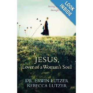 Jesus, Lover of a Woman's Soul: Seeing Yourself through God's Eyes: Erwin W. Lutzer, Rebecca Lutzer: 9781414338088: Books