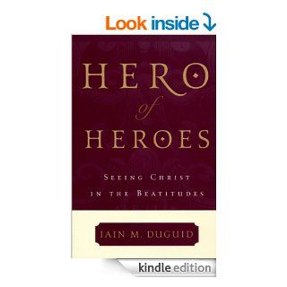 Hero of Heroes: Seeing Christ in the Beatitudes eBook: Iain M. Duguid: Kindle Store
