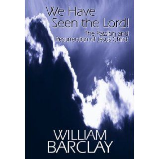We Have Seen the Lord!: The Passion and Resurrection of Jesus Christ (William Barclay Library) [Paperback] [1998] (Author) William Barclay: Books