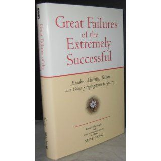 Great Failures of the Extremely Successful: Mistakes, Adversity, Failure and Other Stepping Stones to Success: Steve Young: 9781931290173: Books