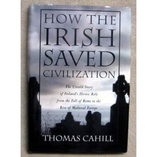 How the Irish Saved Civilization The Untold Story of Ireland's Heroic Role from the Fall of Rome to the Rise of Medieval Europe Thomas Cahill 9780385418485 Books